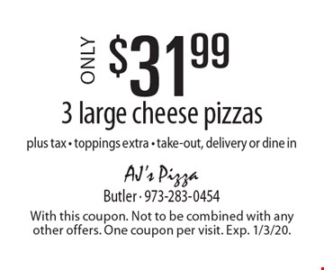 Only $31.99 3 large cheese pizzas plus tax - toppings extra - take-out, delivery or dine in. With this coupon. Not to be combined with any other offers. One coupon per visit. Exp. 1/3/20.