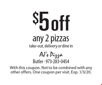 $5 off any 2 pizzas take-out, delivery or dine in. With this coupon. Not to be combined with any other offers. One coupon per visit. Exp. 1/3/20.