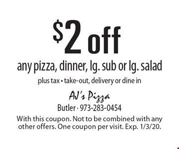 $2 off any pizza, dinner, lg. sub or lg. salad plus tax - take-out, delivery or dine in. With this coupon. Not to be combined with any other offers. One coupon per visit. Exp. 1/3/20.