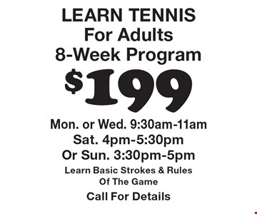 $199 LEARN TENNIS For Adults 8-Week Program Mon. or Wed. 9:30am-11am Sat. 4pm-5:30pm Or Sun. 3:30pm-5pm Learn Basic Strokes & Rules Of The Game Call For Details.