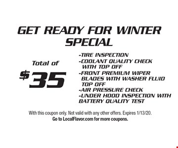 $35 GET READY FOR WINTER SPECIAL - TIRE INSPECTION - COOLANT QUALITY CHECK 	WITH TOP OFF - FRONT PREMIUM WIPER BLADES WITH WASHER FLUID TOP OFF - AIR PRESSURE CHECK-UNDER HOOD INSPECTION WITH BATTERY QUALITY TEST Total of $35. With this coupon only. Not valid with any other offers. Expires 1/13/20. Go to LocalFlavor.com for more coupons.