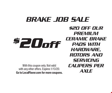 $20 off BRAKE JOB SALE $20 OFF OUR PREMIUM CERAMIC BRAKE PADS WITH HARDWARE, ROTORS AND SERVICING CALIPERS PER AXLE. With this coupon only. Not valid with any other offers. Expires 1/13/20. Go to LocalFlavor.com for more coupons.