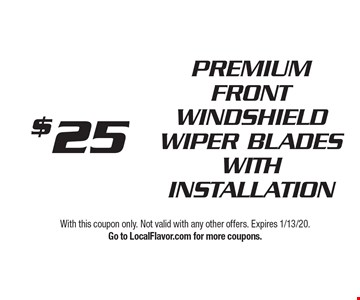 $25 PREMIUM FRONT WINDSHIELD WIPER BLADES WITH INSTALLATION. With this coupon only. Not valid with any other offers. Expires 1/13/20. Go to LocalFlavor.com for more coupons.