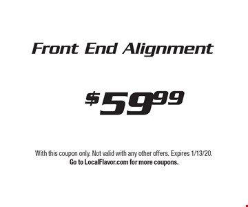 $59.99 Front End Alignment. With this coupon only. Not valid with any other offers. Expires 1/13/20. Go to LocalFlavor.com for more coupons.
