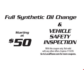$50 Full Synthetic Oil Change VEHICLE SAFETY INSPECTION Starting at. With this coupon only. Not valid with any other offers. Expires 1/13/20. Go to LocalFlavor.com for more coupons.