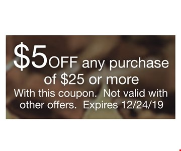 $5 off any purchase of $25 or more With this coupon. Not valid with other offers. Expires 12/24/19