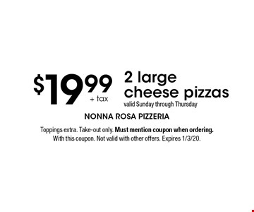 $19.99 + tax 2 large cheese pizzas. valid Sunday through Thursday. Toppings extra. Take-out only. Must mention coupon when ordering. With this coupon. Not valid with other offers. Expires 1/3/20.