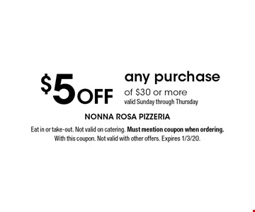 $5 Off any purchase of $30 or more. valid Sunday through Thursday. Eat in or take-out. Not valid on catering. Must mention coupon when ordering. With this coupon. Not valid with other offers. Expires 1/3/20.