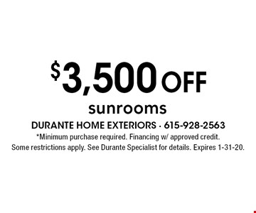 $3,500 off sunrooms. *Minimum purchase required. Financing w/ approved credit. Some restrictions apply. See Durante Specialist for details. Expires 1-31-20.