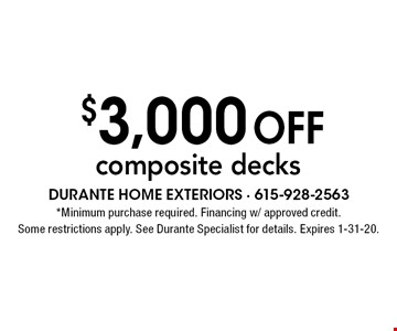 $3,000 off composite decks. *Minimum purchase required. Financing w/ approved credit. Some restrictions apply. See Durante Specialist for details. Expires 1-31-20.