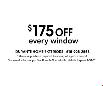 $175 off every window. *Minimum purchase required. Financing w/ approved credit. Some restrictions apply. See Durante Specialist for details. Expires 1-31-20.