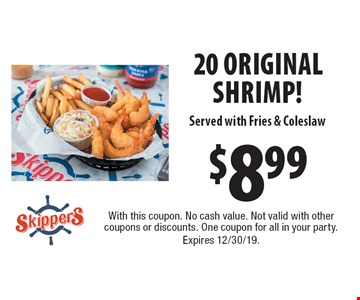$8.99 20 Original Shrimp! Served with Fries & Coleslaw. With this coupon. No cash value. Not valid with other coupons or discounts. One coupon for all in your party.Expires 12/30/19.