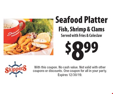 $8.99 Seafood Platter. Fish, Shrimp & Clams. Served with Fries & Coleslaw. With this coupon. No cash value. Not valid with other coupons or discounts. One coupon for all in your party. Expires 12/30/19.