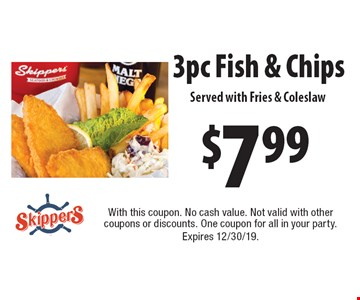 $7.99 3 pc Fish & Chips. Served with Fries & Coleslaw. With this coupon. No cash value. Not valid with other coupons or discounts. One coupon for all in your party. Expires 12/30/19.