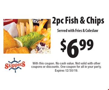 $6.99 2 pc Fish & Chips. Served with Fries & Coleslaw. With this coupon. No cash value. Not valid with other coupons or discounts. One coupon for all in your party. Expires 12/30/19.