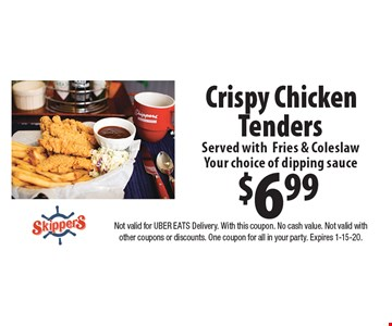 $6.99 Crispy Chicken Tenders Served withFries & Coleslaw Your choice of dipping sauce. Not valid for UBER EATS Delivery. With this coupon. No cash value. Not valid with other coupons or discounts. One coupon for all in your party. Expires 1-15-20.