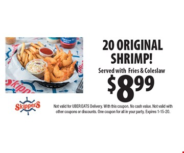 $8.99 20 ORIGINAL SHRIMP! Served withFries & Coleslaw. Not valid for UBER EATS Delivery. With this coupon. No cash value. Not valid with other coupons or discounts. One coupon for all in your party. Expires 1-15-20.