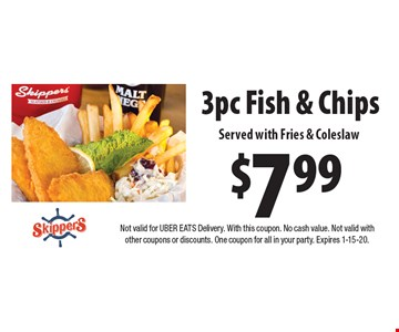 $7.99 3pc Fish & Chips Served with Fries & Coleslaw. Not valid for UBER EATS Delivery. With this coupon. No cash value. Not valid with other coupons or discounts. One coupon for all in your party. Expires 1-15-20.