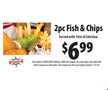 $6.99 2pc Fish & Chips Served withFries & Coleslaw. Not valid for UBER EATS Delivery. With this coupon. No cash value. Not valid with other coupons or discounts. One coupon for all in your party. Expires 1-15-20.