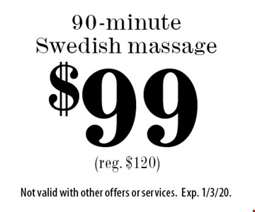 $99 90-minute Swedish massage. (reg. $120). Not valid with other offers or services.Exp. 1/3/20.