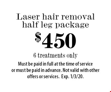 $450 Laser hair removal half leg package 6 treatments only. Must be paid in full at the time of service or must be paid in advance. Not valid with other offers or services.Exp. 1/3/20.