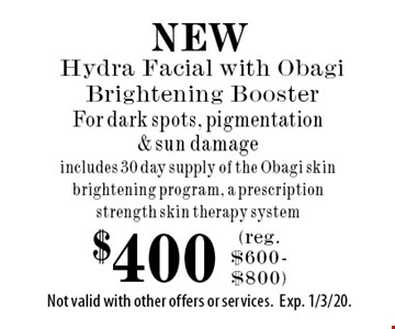 NEW $400 Hydra Facial with Obagi Brightening Booster For dark spots, pigmentation & sun damage includes 30 day supply of the Obagi skin brightening program, a prescription strength skin therapy system. (reg.$600-$800). Not valid with other offers or services.Exp. 1/3/20.