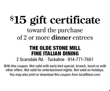 $15 gift certificate toward the purchase of 2 or more dinner entrees. With this coupon. Not valid with early bird special, brunch, lunch or with other offers. Not valid for entertainment nights. Not valid on holidays. You may also print or download this coupon from localflavor.com.