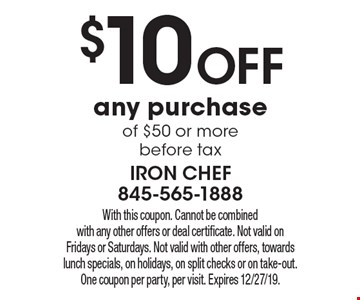 $10 off any purchase of $50 or more before tax. With this coupon. Cannot be combined with any other offers or deal certificate. Not valid on Fridays or Saturdays. Not valid with other offers, towards lunch specials, on holidays, on split checks or on take-out. One coupon per party, per visit. Expires 12/27/19.