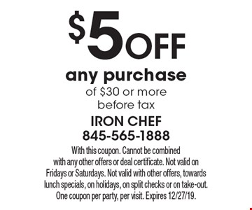 $5 off any purchase of $30 or more before tax. With this coupon. Cannot be combined with any other offers or deal certificate. Not valid on Fridays or Saturdays. Not valid with other offers, towards lunch specials, on holidays, on split checks or on take-out. One coupon per party, per visit. Expires 12/27/19.