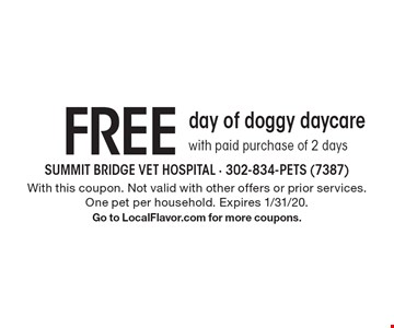 FREE day of doggy daycare with paid purchase of 2 days. With this coupon. Not valid with other offers or prior services. One pet per household. Expires 1/31/20. Go to LocalFlavor.com for more coupons.