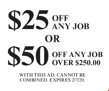 $25 Off Any Job. $50 Off Any Job Over $250.00. With This Ad. Cannot Be Combined. Expires 2/7/20.