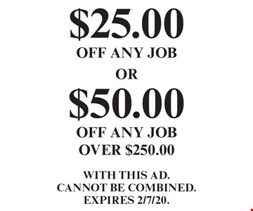 $25.00 off any job OR $50.00 off any job over $250.00. With this ad. Cannot be combined. Expires 2/7/20.
