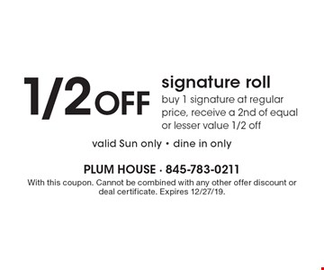1/2 OFF signature roll buy 1 signature at regular price, receive a 2nd of equal or lesser value 1/2 off valid Sun only - dine in only. With this coupon. Cannot be combined with any other offer discount or deal certificate. Expires 12/27/19.