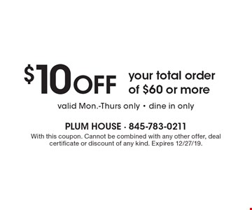 $10 OFF your total order of $60 or more valid Mon.-Thurs only - dine in only. With this coupon. Cannot be combined with any other offer, deal certificate or discount of any kind. Expires 12/27/19.