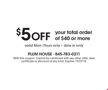 $5 OFF your total order of $40 or more valid Mon.-Thurs only - dine in only. With this coupon. Cannot be combined with any other offer, deal certificate or discount of any kind. Expires 12/27/19.