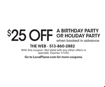 $25 off A Birthday Party or Holiday Party when booked in advance. With this coupon. Not Valid with any other offers or specials. Expires 1/1/20. Go to LocalFlavor.com for more coupons.