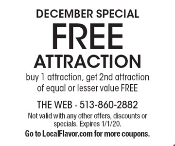 DECEMBER Special Free attraction buy 1 attraction, get 2nd attraction of equal or lesser value free. Not valid with any other offers, discounts or specials. Expires 1/1/20. Go to LocalFlavor.com for more coupons.