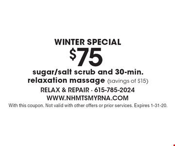 Winter Special $75 sugar/salt scrub and 30-min. relaxation massage (savings of $15). With this coupon. Not valid with other offers or prior services. Expires 1-31-20.