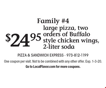 Family #4 $23.95 large pizza, two orders of Buffalo style chicken wings, 2-liter soda. One coupon per visit. Not to be combined with any other offer. Exp. 1-3-20.Go to LocalFlavor.com for more coupons.