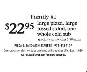 Family #1 $21.95 large pizza, large tossed salad, one whole cold sub specialty sandwiches 1.50 extra. One coupon per visit. Not to be combined with any other offer. Exp. 1-3-20.Go to LocalFlavor.com for more coupons.