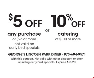 10% OFF catering of $100 or more OR $5 OFF any purchase of $25 or more not valid on early bird specials. With this coupon. Not valid with other discount or offer, including early bird specials. Expires 1-3-20.