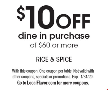 $10 OFF dine in purchase of $60 or more. With this coupon. One coupon per table. Not valid with other coupons, specials or promotions. Exp.1/31/20. Go to LocalFlavor.com for more coupons.