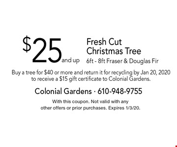 $25 and up Fresh Cut Christmas Tree 6ft - 8ft Fraser & Douglas Fir. Buy a tree for $40 or more and return it for recycling by Jan 20, 2020 to receive a $15 gift certificate to Colonial Gardens. With this coupon. Not valid with any other offers or prior purchases. Expires 1/3/20.