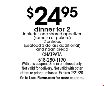 $24.95 dinner for 2 includes one shared appetizer (samosa or pakora) 2 entrees (seafood 3 dollars additional)and naan bread. With this coupon. Dine in or takeout only. Not valid for delivery. Not valid with other offers or prior purchases. Expires 2/21/20. Go to LocalFlavor.com for more coupons.