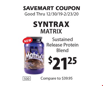 $21.25 Syntrax Matrix Sustained Release Protein Blend. SAVEMART COUPON. Good Thru 12/30/19-2/23/20