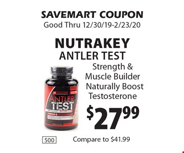 $27.99 Nutrakey Antler Test. Strength & Muscle Builder Naturally Boost Testosterone. SAVEMART COUPON. Good Thru 12/30/19-2/23/20