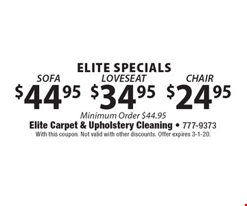 ELITE SPECIALS! $44.95 SOFA or $34.95 LOVESEAT or $24.95 CHAIR. . Minimum Order $44.95. With this coupon. Not valid with other discounts. Offer expires 3-1-20.
