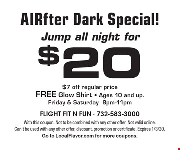 Jump all night for $20 AIRfter Dark Special! $7 off regular price. FREE Glow Shirt. Ages 10 and up. Friday & Saturday 8pm-11pm. With this coupon. Not to be combined with any other offer. Not valid online. Can't be used with any other offer, discount, promotion or certificate. Expires 1/3/20. Go to LocalFlavor.com for more coupons.