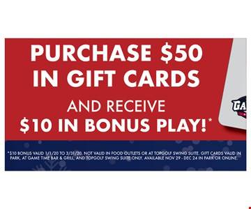 Purchase $50 in gift cards and receive $10 in bonus play!* * $10 Bonus valid 1/1/20 TO 3/31/20. Not valid in food outlets or at topgolf swing suite.  Gift cards valid in park at game time bar & grill, and topgolf swing suite only. Available Nov 29-Dec 24 in park or online. Expires 12/24/19.