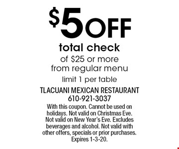 $5 off total check of $25 or more from regular menu. Limit 1 per table. With this coupon. Cannot be used on holidays. Not valid on Christmas Eve. Not valid on New Year's Eve. Excludes beverages and alcohol. Not valid with other offers, specials or prior purchases. Expires 1-3-20.
